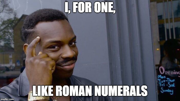 Roman numerals | I, FOR ONE, LIKE ROMAN NUMERALS | image tagged in memes,roll safe think about it,roman numerals,i,one | made w/ Imgflip meme maker