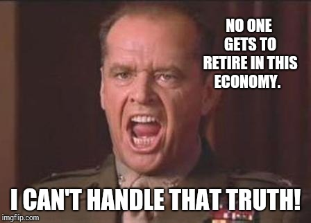 Jack Nicholson | NO ONE GETS TO RETIRE IN THIS ECONOMY. I CAN'T HANDLE THAT TRUTH! | image tagged in jack nicholson | made w/ Imgflip meme maker