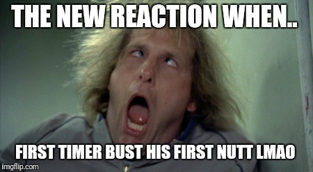 Scary Harry Meme |  THE NEW REACTION WHEN.. FIRST TIMER BUST HIS FIRST NUTT LMAO | image tagged in memes,scary harry | made w/ Imgflip meme maker
