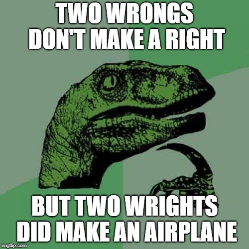 Two Wrights | TWO WRONGS DON'T MAKE A RIGHT BUT TWO WRIGHTS DID MAKE AN AIRPLANE | image tagged in memes,philosoraptor,wright brothers,airplane,wrong,right | made w/ Imgflip meme maker