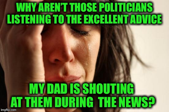 And his volume is set on something like 85 | WHY AREN'T THOSE POLITICIANS LISTENING TO THE EXCELLENT ADVICE MY DAD IS SHOUTING AT THEM DURING  THE NEWS? | image tagged in memes,first world problems,not ever gonna happen,please stop,turn off the news while im visiting | made w/ Imgflip meme maker