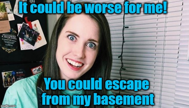 overly attached girlfriend | It could be worse for me! You could escape from my basement | image tagged in overly attached girlfriend | made w/ Imgflip meme maker