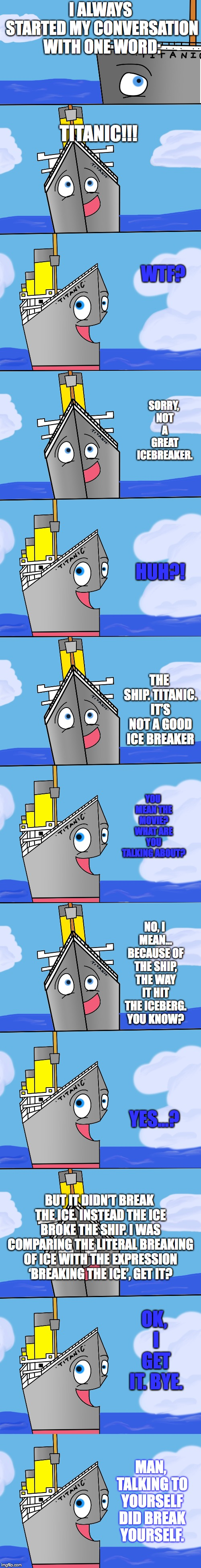 Bad Pun Titanic #20 special | I ALWAYS STARTED MY CONVERSATION WITH ONE WORD: TITANIC!!! WTF? SORRY, NOT A GREAT ICEBREAKER. HUH?! THE SHIP. TITANIC. IT'S NOT A GOOD ICE  | image tagged in bad pun,titanic,special,iceberg,bad jokes,funny joke | made w/ Imgflip meme maker