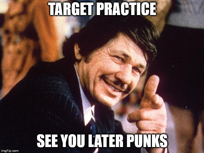 TARGET PRACTICE SEE YOU LATER PUNKS | image tagged in death wish | made w/ Imgflip meme maker