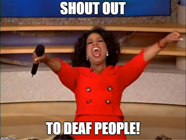 Shout out | SHOUT OUT TO DEAF PEOPLE! | image tagged in memes,oprah you get a,shout out,deaf | made w/ Imgflip meme maker