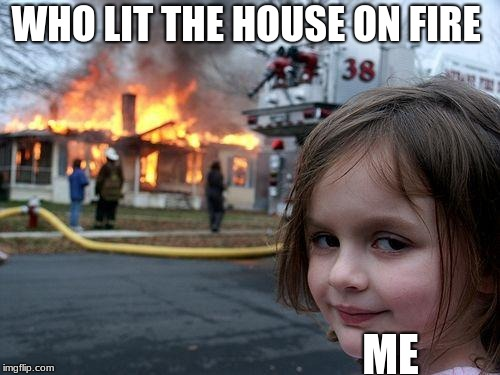 Disaster Girl Meme | WHO LIT THE HOUSE ON FIRE ME | image tagged in memes,disaster girl | made w/ Imgflip meme maker