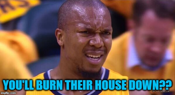 huh | YOU'LL BURN THEIR HOUSE DOWN?? | image tagged in huh | made w/ Imgflip meme maker