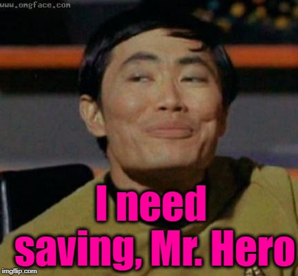 sulu | I need saving, Mr. Hero | image tagged in sulu | made w/ Imgflip meme maker
