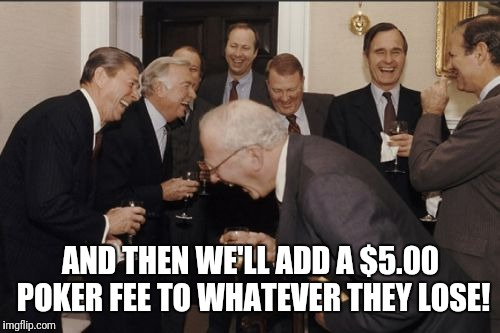 Laughing Men In Suits Meme | AND THEN WE'LL ADD A $5.00 POKER FEE TO WHATEVER THEY LOSE! | image tagged in memes,laughing men in suits | made w/ Imgflip meme maker