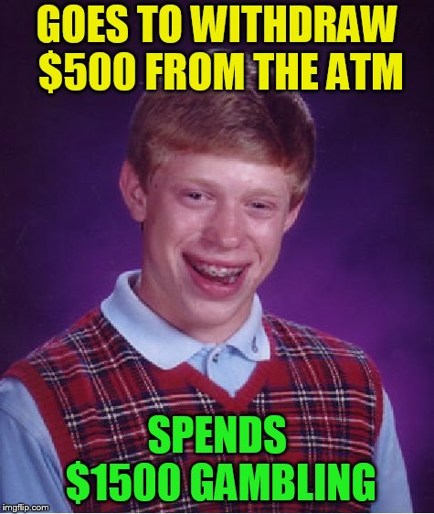 Bad Luck Brian Meme | GOES TO WITHDRAW $500 FROM THE ATM SPENDS $1500 GAMBLING | image tagged in memes,bad luck brian | made w/ Imgflip meme maker