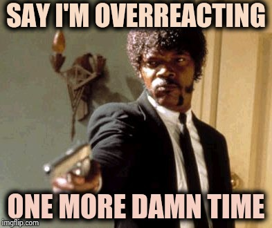 Say That Again I Dare You Meme | SAY I'M OVERREACTING ONE MORE DAMN TIME | image tagged in memes,say that again i dare you | made w/ Imgflip meme maker