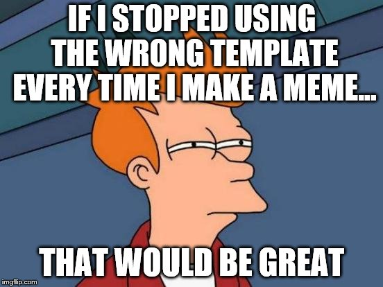 That Wouldn't Be Great... I Think... | IF I STOPPED USING THE WRONG TEMPLATE EVERY TIME I MAKE A MEME... THAT WOULD BE GREAT | image tagged in memes,futurama fry,funny,wrong,wrong template,that would be great | made w/ Imgflip meme maker