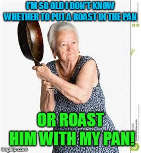 angry old woman | I'M SO OLD I DON'T KNOW WHETHER TO PUT A ROAST IN THE PAN OR ROAST HIM WITH MY PAN! | image tagged in angry old woman | made w/ Imgflip meme maker