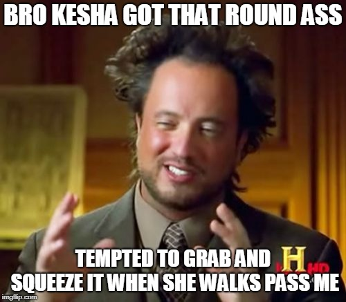 Ancient Aliens Meme | BRO KESHA GOT THAT ROUND ASS TEMPTED TO GRAB AND SQUEEZE IT WHEN SHE WALKS PASS ME | image tagged in memes,ancient aliens | made w/ Imgflip meme maker
