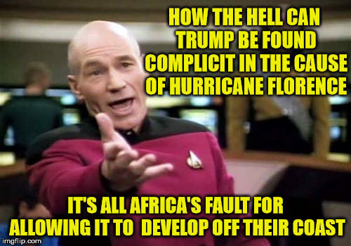 Picard's Wtf Climate  | HOW THE HELL CAN TRUMP BE FOUND COMPLICIT IN THE CAUSE OF HURRICANE FLORENCE IT'S ALL AFRICA'S FAULT FOR ALLOWING IT TO  DEVELOP OFF THEIR C | image tagged in memes,picard wtf,hurricane florence,dump trump,washington post,africa | made w/ Imgflip meme maker
