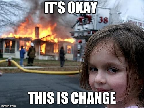 fire girl | IT'S OKAY THIS IS CHANGE | image tagged in fire girl | made w/ Imgflip meme maker