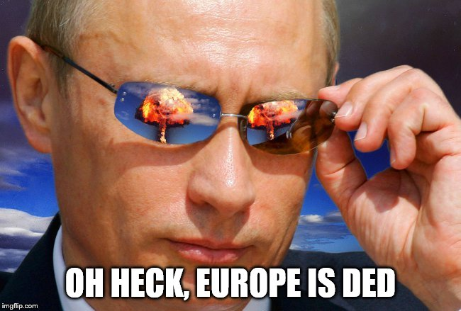 Putin Nuke | OH HECK, EUROPE IS DED | image tagged in putin nuke | made w/ Imgflip meme maker