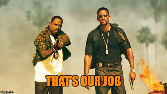 bad boys | THAT'S OUR JOB | image tagged in bad boys | made w/ Imgflip meme maker