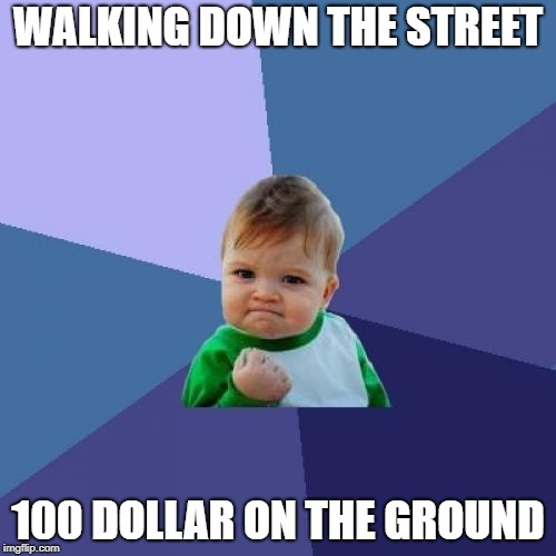 Success Kid Meme | WALKING DOWN THE STREET 100 DOLLAR ON THE GROUND | image tagged in memes,success kid | made w/ Imgflip meme maker