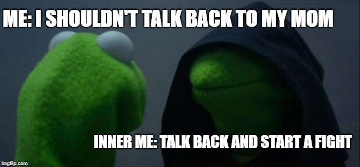 Evil Kermit Meme | ME: I SHOULDN'T TALK BACK TO MY MOM INNER ME: TALK BACK AND START A FIGHT | image tagged in memes,evil kermit | made w/ Imgflip meme maker