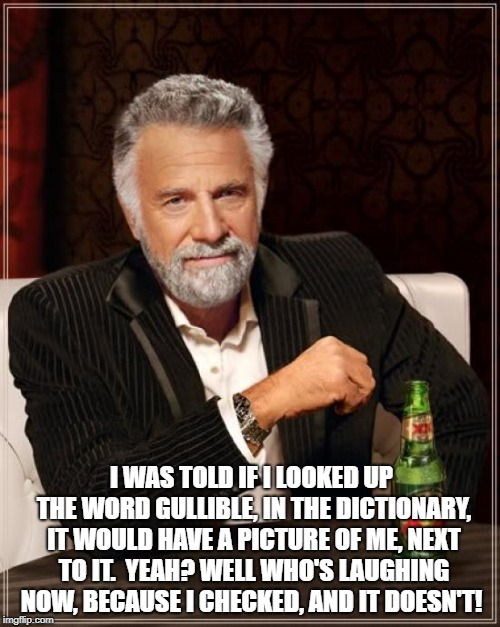 The Most Interesting Man In The World Meme | I WAS TOLD IF I LOOKED UP THE WORD GULLIBLE, IN THE DICTIONARY, IT WOULD HAVE A PICTURE OF ME, NEXT TO IT.  YEAH? WELL WHO'S LAUGHING NOW, B | image tagged in memes,the most interesting man in the world | made w/ Imgflip meme maker
