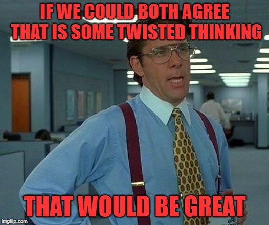 That Would Be Great Meme | IF WE COULD BOTH AGREE THAT IS SOME TWISTED THINKING THAT WOULD BE GREAT | image tagged in memes,that would be great | made w/ Imgflip meme maker