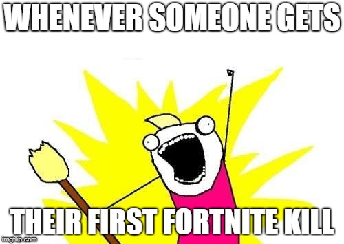 X All The Y Meme | WHENEVER SOMEONE GETS THEIR FIRST FORTNITE KILL | image tagged in memes,x all the y | made w/ Imgflip meme maker