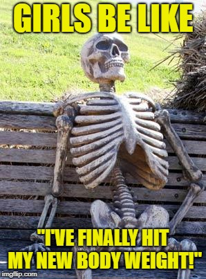 "Waiting Skeleton | GIRLS BE LIKE ""I'VE FINALLY HIT MY NEW BODY WEIGHT!"" 