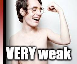 VERY weak | made w/ Imgflip meme maker