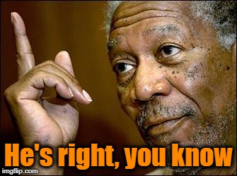This Morgan Freeman | He's right, you know | image tagged in this morgan freeman | made w/ Imgflip meme maker
