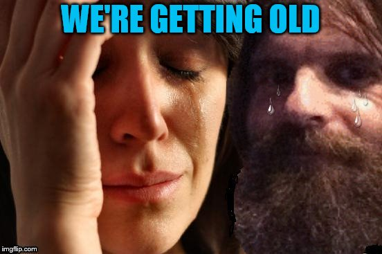 WE'RE GETTING OLD | made w/ Imgflip meme maker