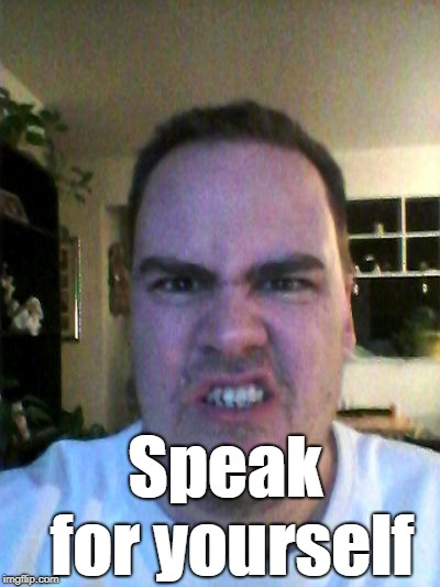 Grrr | Speak for yourself | image tagged in grrr | made w/ Imgflip meme maker