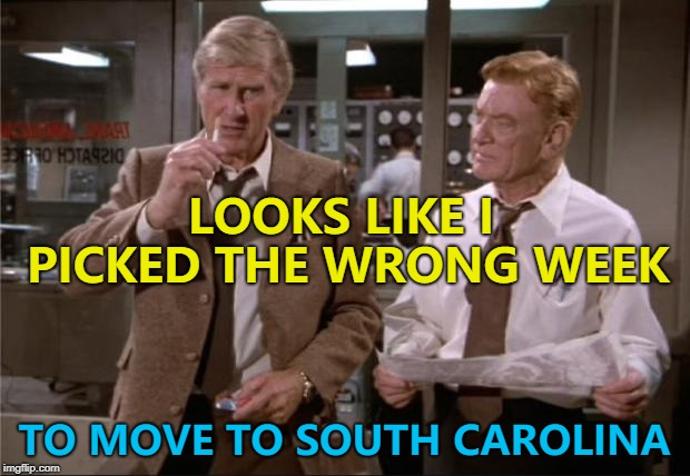 He sure did... | LOOKS LIKE I PICKED THE WRONG WEEK TO MOVE TO SOUTH CAROLINA | image tagged in airplane wrong week,memes,hurricane florence,films,airplane,weather | made w/ Imgflip meme maker