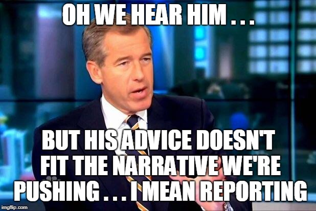 Brian Williams Was There 2 Meme | OH WE HEAR HIM . . . BUT HIS ADVICE DOESN'T FIT THE NARRATIVE WE'RE PUSHING . . . I MEAN REPORTING | image tagged in memes,brian williams was there 2 | made w/ Imgflip meme maker
