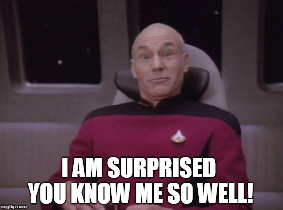 picard surprised | I AM SURPRISED YOU KNOW ME SO WELL! | image tagged in picard surprised | made w/ Imgflip meme maker