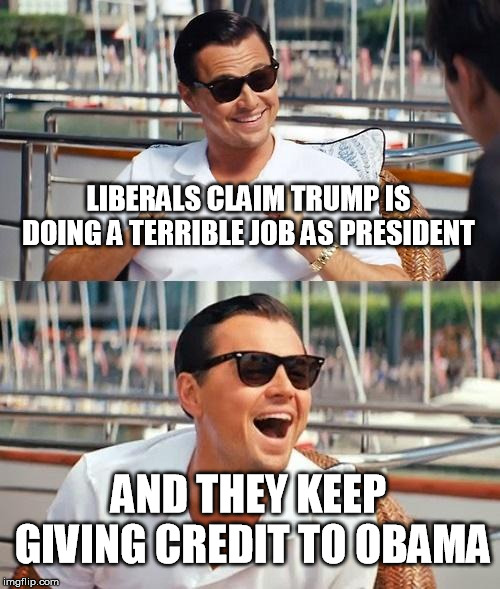 Leonardo Dicaprio Wolf Of Wall Street Meme | LIBERALS CLAIM TRUMP IS DOING A TERRIBLE JOB AS PRESIDENT AND THEY KEEP GIVING CREDIT TO OBAMA | image tagged in memes,leonardo dicaprio wolf of wall street,liberal logic,trump and obama,crying democrats | made w/ Imgflip meme maker