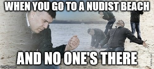 The only time to see a nice pair. | WHEN YOU GO TO A NUDIST BEACH AND NO ONE'S THERE | image tagged in sad guy beach,memes,nudist,beach,day at the beach | made w/ Imgflip meme maker