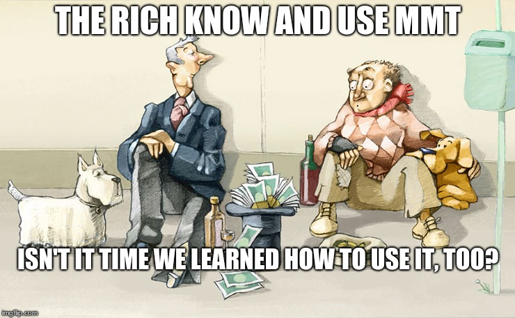 rich and poor | THE RICH KNOW AND USE MMT ISN'T IT TIME WE LEARNED HOW TO USE IT, TOO? | image tagged in arrogant rich man | made w/ Imgflip meme maker