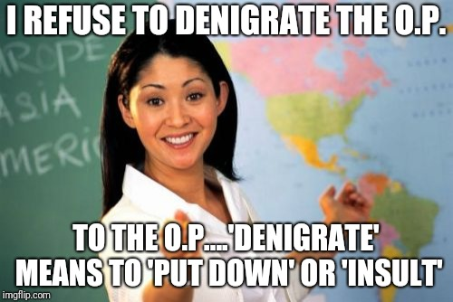 Unhelpful High School Teacher Meme | I REFUSE TO DENIGRATE THE O.P. TO THE O.P....'DENIGRATE' MEANS TO 'PUT DOWN' OR 'INSULT' | image tagged in memes,unhelpful high school teacher | made w/ Imgflip meme maker
