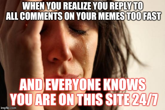 the secret is out :/ | WHEN YOU REALIZE YOU REPLY TO ALL COMMENTS ON YOUR MEMES TOO FAST AND EVERYONE KNOWS YOU ARE ON THIS SITE 24/7 | image tagged in memes,first world problems,funny,imgflip,internet,lol | made w/ Imgflip meme maker