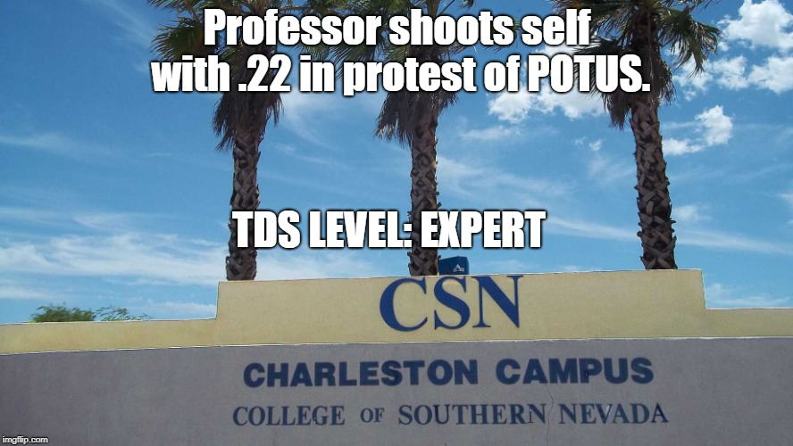 I don't know if the C-note taped to the mirror was enough blood money for the janitor... | Professor shoots self with .22 in protest of POTUS. TDS LEVEL: EXPERT | image tagged in csn charleston campus,trump derangement syndrome | made w/ Imgflip meme maker