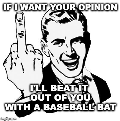 1950s Middle Finger Meme | IF I WANT YOUR OPINION I'LL BEAT IT OUT OF YOU WITH A BASEBALL BAT | image tagged in memes,1950s middle finger | made w/ Imgflip meme maker