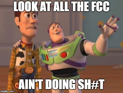 X, X Everywhere Meme | LOOK AT ALL THE FCC AIN'T DOING SH#T | image tagged in memes,x,x everywhere,x x everywhere | made w/ Imgflip meme maker