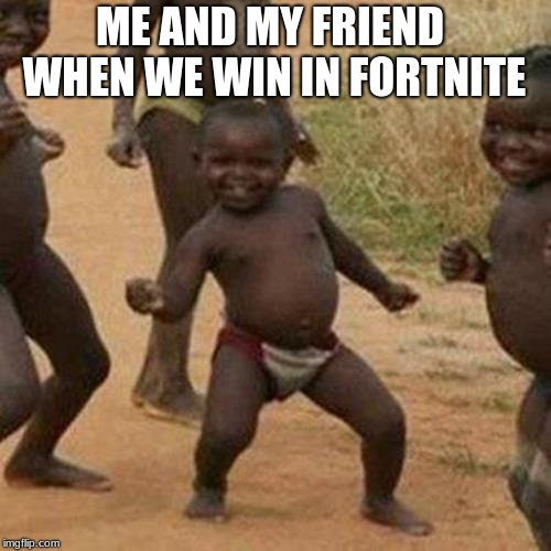 Third World Success Kid Meme | ME AND MY FRIEND WHEN WE WIN IN FORTNITE | image tagged in memes,third world success kid | made w/ Imgflip meme maker