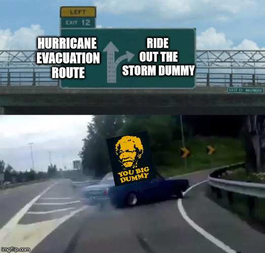 Left Exit 12 Off Ramp | HURRICANE EVACUATION ROUTE RIDE OUT THE STORM DUMMY | image tagged in memes,left exit 12 off ramp,dummy,hurricane | made w/ Imgflip meme maker