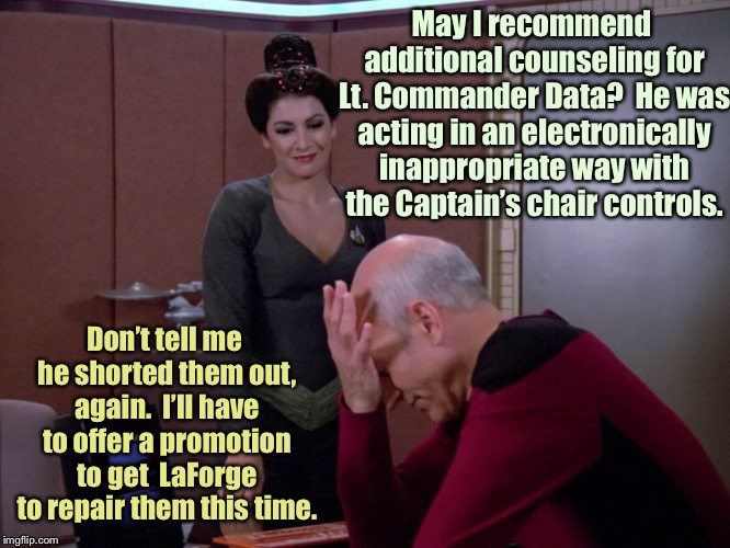 Star Trek: still exploring . . .  | May I recommend additional counseling for Lt. Commander Data?  He was acting in an electronically inappropriate way with the Captain's chair | image tagged in memes,star trek the next generation,captain picard facepalm,counselor troi,lt commander data,funny memes | made w/ Imgflip meme maker