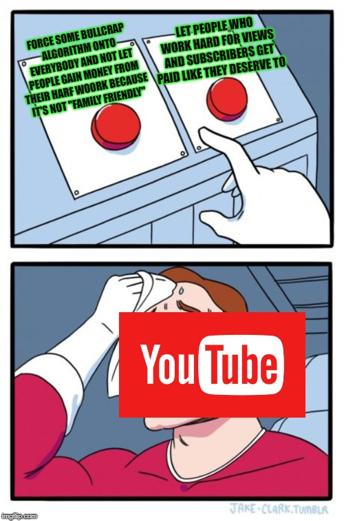 "YouTube keeps getting worse as time goes by | FORCE SOME BULLCRAP ALGORITHM ONTO EVERYBODY AND NOT LET PEOPLE GAIN MONEY FROM THEIR HARF WOORK BECAUSE IT'S NOT ""FAMILY FRIENDLY"" LET PEOP 