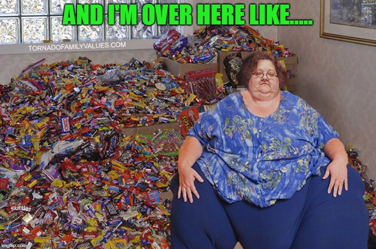 candy hoarder | AND I'M OVER HERE LIKE..... | image tagged in candy hoarder | made w/ Imgflip meme maker