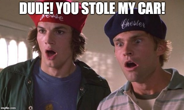 Dude Where's My Car | DUDE! YOU STOLE MY CAR! | image tagged in dude where's my car | made w/ Imgflip meme maker