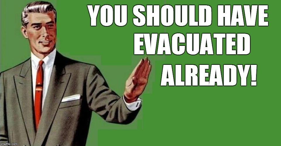 YOU SHOULD HAVE EVACUATED ALREADY! | made w/ Imgflip meme maker